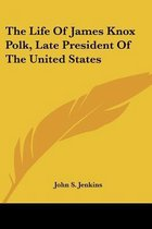 The Life of James Knox Polk, Late President of the United States