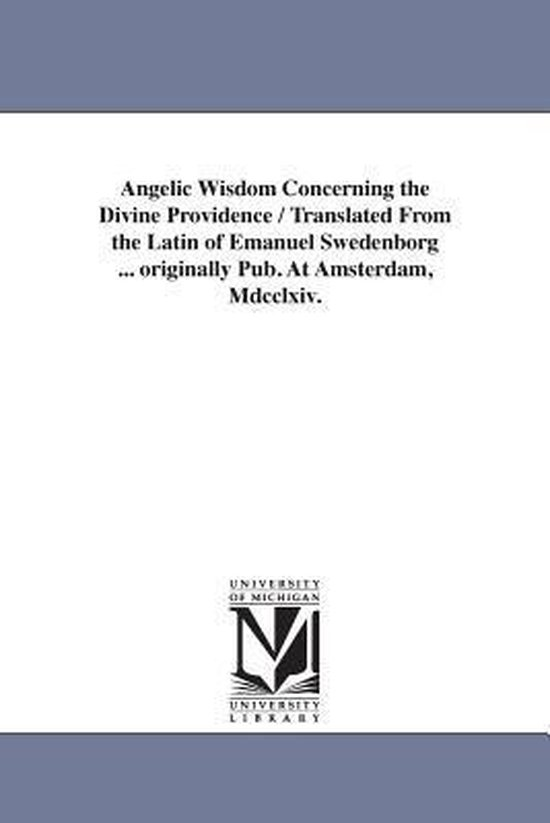 Angelic Wisdom Concerning the Divine Providence / Translated from the Latin of Emanuel Swedenborg ... Originally Pub. at Amsterdam, MDCCLXIV.