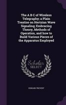 The A B C of Wireless Telegraphy; A Plain Treatise on Hertzian Wave Signaling; Embracing Theory, Methods of Operation, and How to Build Various Pieces of the Apparatus Employed