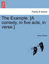 The Example. [A Comedy, in Five Acts, in Verse.]