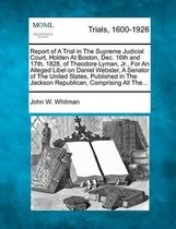 Omslag Report of a Trial in the Supreme Judicial Court, Holden at Boston, Dec. 16th and 17th, 1828, of Theodore Lyman, Jr., for an Alleged Libel on Daniel Webster, a Senator of the United States, Published in the Jackson Republican, Comprising All The...