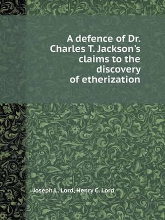 A Defence of Dr. Charles T. Jackson's Claims to the Discovery of Etherization