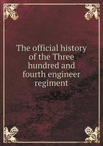 The Official History of the Three Hundred and Fourth Engineer Regiment