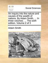 An Inquiry Into the Nature and Causes of the Wealth of Nations. by Adam Smith, ... in Three Volumes. ... the Sixth Edition. Volume 2 of 3