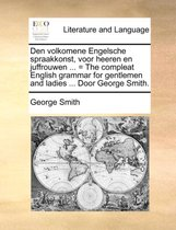 Den Volkomene Engelsche Spraakkonst, Voor Heeren En Juffrouwen ... = the Compleat English Grammar for Gentlemen and Ladies ... Door George Smith.