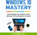 Windows 10 Mastery: The Complete User Guide to Learn Windows 10 from Beginner to Expert