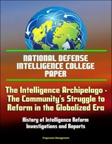 National Defense Intelligence College Paper: The Intelligence Archipelago - The Community's Struggle to Reform in the Globalized Era, History of Intelligence Reform, Investigations and Reports