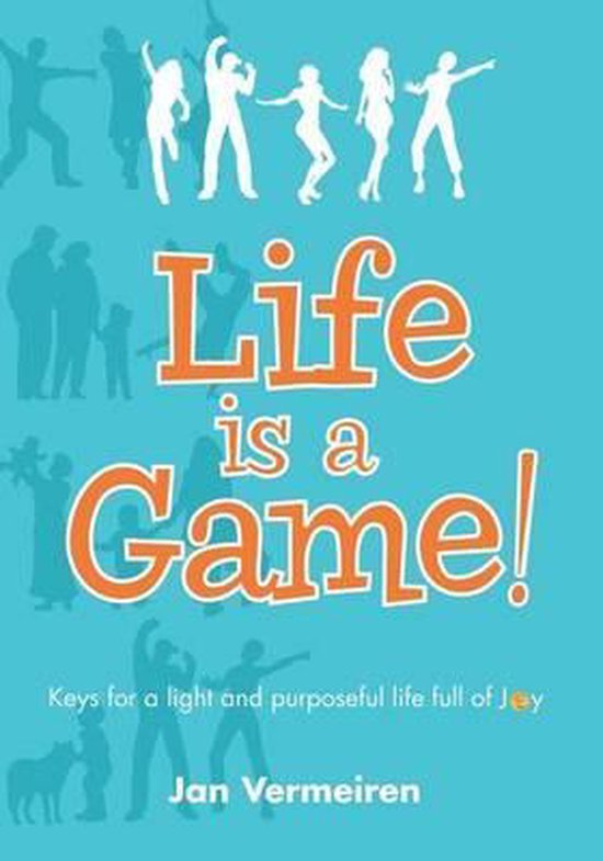 Life Is a Game! Keys for a Light and Purposeful Life Full of Joy - Jan Vermeiren |