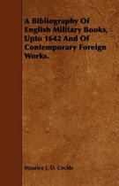 A Bibliography Of English Military Books, Upto 1642 And Of Contemporary Foreign Works.
