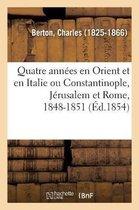 Quatre Ann es En Orient Et En Italie Ou Constantinople, J rusalem Et Rome, 1848-1851