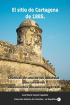 El sitio de Cartagena de 1885 Cronicas de una de las absurdas guerras civiles en Colombia durante el siglo XIX