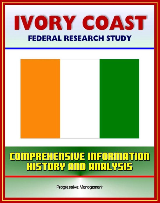 Ivory Coast (Cote d'Ivoire): Federal Research Study with Comprehensive Information, History, and Analysis - Abidjan, Ivorian Military, Government and Politics, Economy, Population, Social Issues