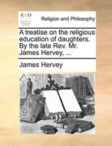 A Treatise on the Religious Education of Daughters. by the Late Rev. Mr. James Hervey, ...