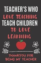 Teachers Who Love Teaching Teach Children To Love Learning Thankyou For Being My Teacher