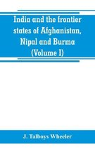 India and the frontier states of Afghanistan, Nipal and Burma (Volume I)