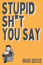 Stupid Sh*t You Say