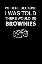 I'm Here Because I Was Told There Would Be Brownies
