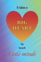 It takes a big heart to teach little minds.