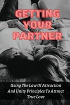 Getting Your Partner: Using The Law Of Attraction And Unity Principles To Attract True Love