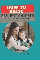 How to Raise Resilient Children with a growth Mindset: The art of instilling Self-discipline, Independence, Compassion, Self love and Emotional intell
