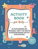 Activity Book for Kids: A Fun Book of Mazes, Dot To Dots, Crosswords With Coloring for Kids Ages 4-8.
