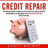 Credit Repair: The Ultimate Guide to Boosting Your Credit Score, Paying off Debt, Saving Money and Managing Your Personal Finances in a Stress-Free Way