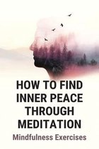 How To Find Inner Peace Through Meditation: Mindfulness Exercises