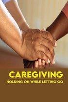 Caregiving: Holding On While Letting Go: Caregiver Survival Handbook