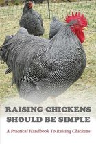 Raising Chickens Should Be Simple: A Practical Handbook To Raising Chickens