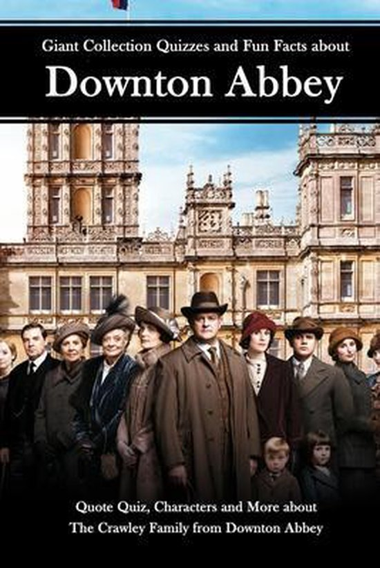 Giant Collection Quizzes and Fun Facts about Downton Abbey: Quote Quiz, Characters and More about The Crawley Family from Downton Abbey