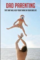 Omslag Dad Parenting: Tips That Will Help Your Thrive In Your Dad Life: Being A Single Dad After Divorce