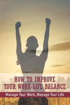 How To Improve Your Work-Life Balance: Manage Your Work, Manage Your Life: Work Effieciently
