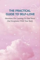 The Practical Guide To Self-Love: Devotions For Learning To Find Peace And Acceptance With Your Body: Self-Love How To Love Yourself Unconditionally