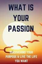 What Is Your Passion: Discovering Your Purpose & Live The Life You Want