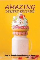 Amazing Dessert Recipes: How To Make Delicious Desserts At Home