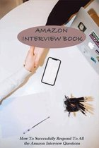 Amazon Interview Book: How To Successfully Respond To All the Amazon Interview Questions