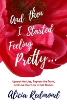 Omslag And Then I Started Feeling Pretty - Uproot the Lies, Replant the Truth, and Live Your Life in Full Bloom