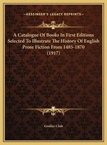 A Catalogue of Books in First Editions Selected to Illustrata Catalogue of Books in First Editions Selected to Illustrate the History of English Prose Fiction from 1485-1870 (1917)E the History of English Prose Fiction from 1485-1870 (1917)
