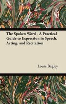 The Spoken Word - A Practical Guide to Expression in Speech. Acting, and Recitation