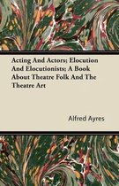 Acting And Actors; Elocution And Elocutionists; A Book About Theatre Folk And The Theatre Art