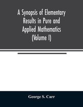 A Synopsis of Elementary Results in Pure and Applied Mathematics (Volume I)