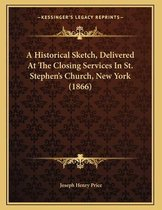 A Historical Sketch, Delivered at the Closing Services in St. Stephen's Church, New York (1866)