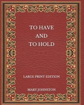 To Have and To Hold - Large Print Edition