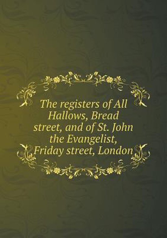 The Registers of All Hallows, Bread Street, and of St. John the Evangelist, Friday Street, London