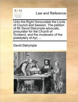 Unto the Right Honourable the Lords of Council and Session. the Petition of MR David Dalrymple Advocate, Procurator for the Church of Scotland, and the Moderator of the Presbytery of Ayr, ...