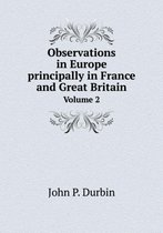 Observations in Europe Principally in France and Great Britain Volume 2