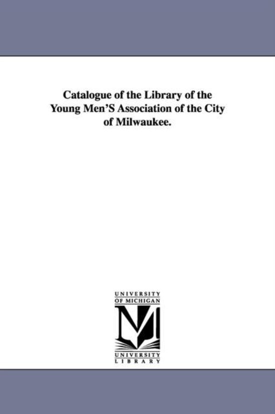 Catalogue of the Library of the Young Men's Association of the City of Milwaukee.