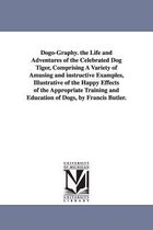 Dogo-Graphy. the Life and Adventures of the Celebrated Dog Tiger, Comprising a Variety of Amusing and Instructive Examples, Illustrative of the Happy Effects of the Appropriate Training and Education of Dogs, by Francis Butler.