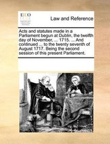 Acts and Statutes Made in a Parliament Begun at Dublin, the Twelfth Day of November, ... 1715. ... and Continued ... to the Twenty Seventh of August 1717. Being the Second Session of This Present Parliament.