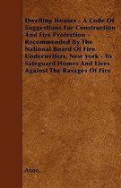 Dwelling Houses - A Code Of Suggestions For Construction And Fire Protection - Recommended By The National Board Of Fire Underwriters, New York - To Safeguard Homes And Lives Against The Ravages Of Fire